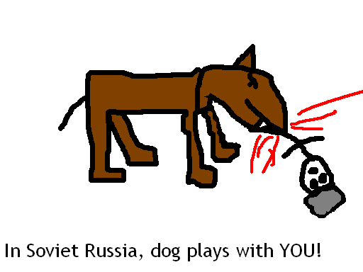 In Soviet Rusia, dog plays with YOU!